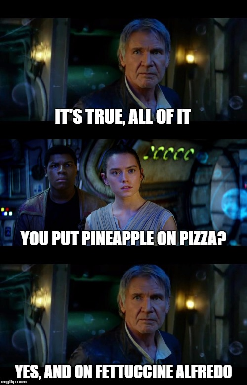It's True All of It Han Solo Meme | IT'S TRUE, ALL OF IT YES, AND ON FETTUCCINE ALFREDO YOU PUT PINEAPPLE ON PIZZA? | image tagged in memes,it's true all of it han solo | made w/ Imgflip meme maker
