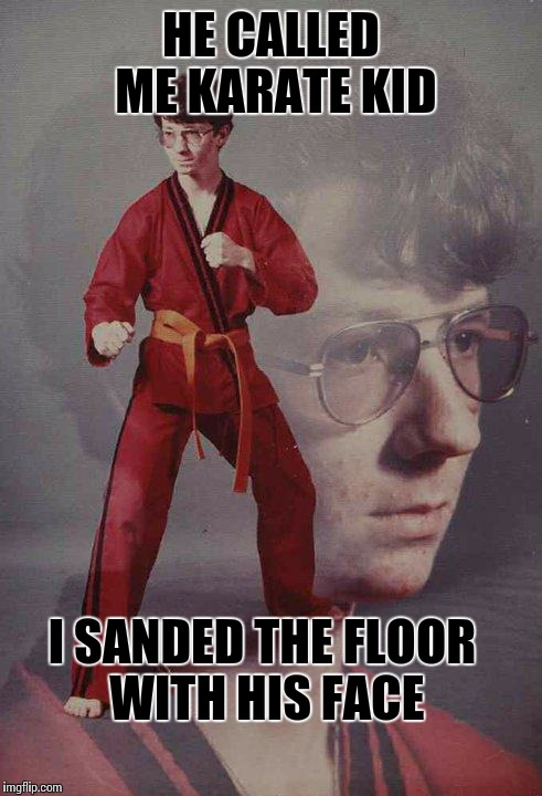 Karate Kyle Meme | HE CALLED ME KARATE KID I SANDED THE FLOOR WITH HIS FACE | image tagged in memes,karate kyle | made w/ Imgflip meme maker