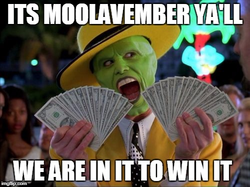Money Money Meme | ITS MOOLAVEMBER YA'LL WE ARE IN IT TO WIN IT | image tagged in memes,money money | made w/ Imgflip meme maker