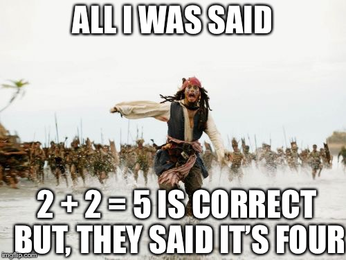 Jack Sparrow Being Chased Meme | ALL I WAS SAID 2 + 2 = 5 IS CORRECT BUT, THEY SAID IT'S FOUR | image tagged in memes,jack sparrow being chased | made w/ Imgflip meme maker