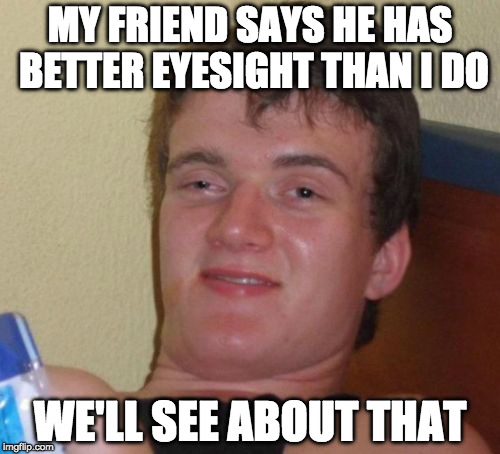 10 Guy Meme | MY FRIEND SAYS HE HAS BETTER EYESIGHT THAN I DO WE'LL SEE ABOUT THAT | image tagged in memes,10 guy | made w/ Imgflip meme maker