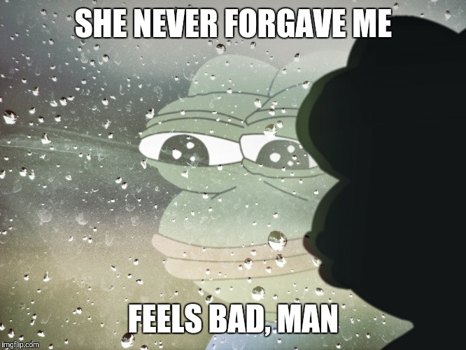 It happened in the FIFTH grade!! | SHE NEVER FORGAVE ME FEELS BAD, MAN | image tagged in sad pepe | made w/ Imgflip meme maker