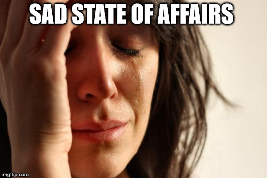 First World Problems Meme | SAD STATE OF AFFAIRS | image tagged in memes,first world problems | made w/ Imgflip meme maker