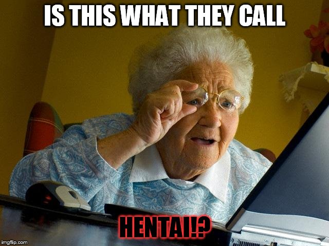Grandma Finds The Internet Meme | IS THIS WHAT THEY CALL HENTAI!? | image tagged in memes,grandma finds the internet,grandma finds hentai,hentai,wtf,funny | made w/ Imgflip meme maker