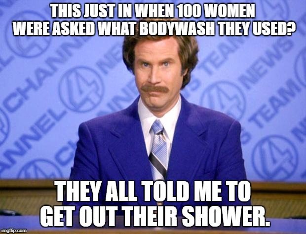 This just in  | THIS JUST IN WHEN 100 WOMEN WERE ASKED WHAT BODYWASH THEY USED? THEY ALL TOLD ME TO GET OUT THEIR SHOWER. | image tagged in this just in | made w/ Imgflip meme maker