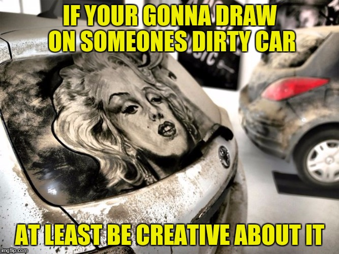 be creative when drawing on someones dirty car (art week a jbmemegeek and sir_unknown event) | IF YOUR GONNA DRAW ON SOMEONES DIRTY CAR AT LEAST BE CREATIVE ABOUT IT | image tagged in jbmemegeek,sir_unknown,art,dirty car,creative | made w/ Imgflip meme maker