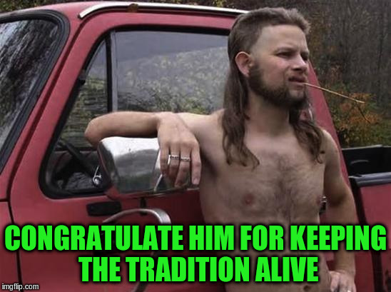 CONGRATULATE HIM FOR KEEPING THE TRADITION ALIVE | made w/ Imgflip meme maker