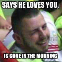 SAYS HE LOVES YOU, IS GONE IN THE MORNING | image tagged in wink guy | made w/ Imgflip meme maker