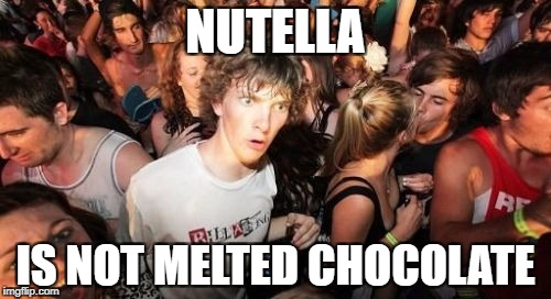 MY WHOLE LIFE IS A LIE | NUTELLA IS NOT MELTED CHOCOLATE | image tagged in memes,sudden clarity clarence,funny,nutella | made w/ Imgflip meme maker