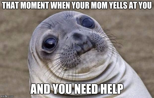 Awkward Moment Sealion Meme | THAT MOMENT WHEN YOUR MOM YELLS AT YOU AND YOU NEED HELP | image tagged in memes,awkward moment sealion | made w/ Imgflip meme maker