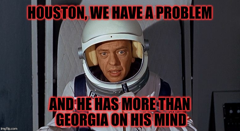 Don Knotts, Houston we have a problem,,, | HOUSTON, WE HAVE A PROBLEM AND HE HAS MORE THAN GEORGIA ON HIS MIND | image tagged in don knotts,houston we have a problem | made w/ Imgflip meme maker
