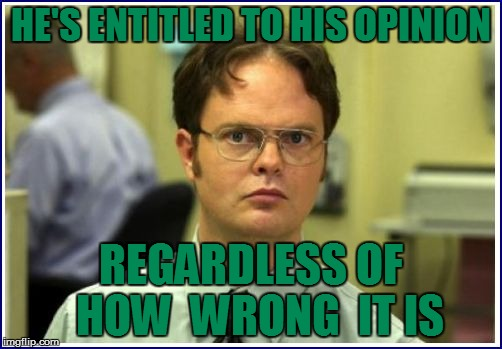 HE'S ENTITLED TO HIS OPINION REGARDLESS OF  HOW  WRONG  IT IS | made w/ Imgflip meme maker