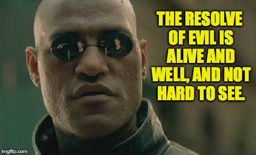 Matrix Morpheus Meme | THE RESOLVE OF EVIL IS ALIVE AND WELL, AND NOT HARD TO SEE. | image tagged in memes,matrix morpheus | made w/ Imgflip meme maker