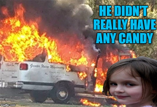 You picked the wrong kid mister!!! | HE DIDN'T REALLY HAVE ANY CANDY | image tagged in disaster girl,memes,free candy van,funny,false advertising,burning van | made w/ Imgflip meme maker