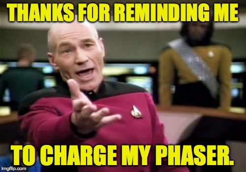 Picard Wtf Meme | THANKS FOR REMINDING ME TO CHARGE MY PHASER. | image tagged in memes,picard wtf | made w/ Imgflip meme maker