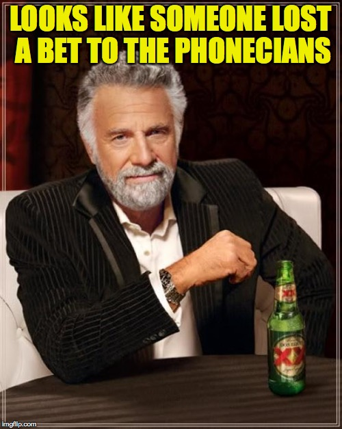 The Most Interesting Man In The World Meme | LOOKS LIKE SOMEONE LOST A BET TO THE PHONECIANS | image tagged in memes,the most interesting man in the world | made w/ Imgflip meme maker