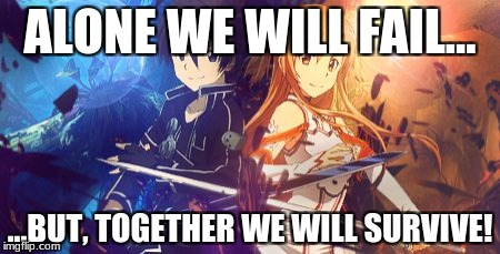 SAO Kirito and Asuna | ALONE WE WILL FAIL... ...BUT, TOGETHER WE WILL SURVIVE! | image tagged in sao kirito and asuna | made w/ Imgflip meme maker