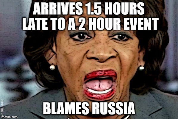 ARRIVES 1.5 HOURS LATE TO A 2 HOUR EVENT BLAMES RUSSIA | image tagged in mad max,maxine waters,max | made w/ Imgflip meme maker