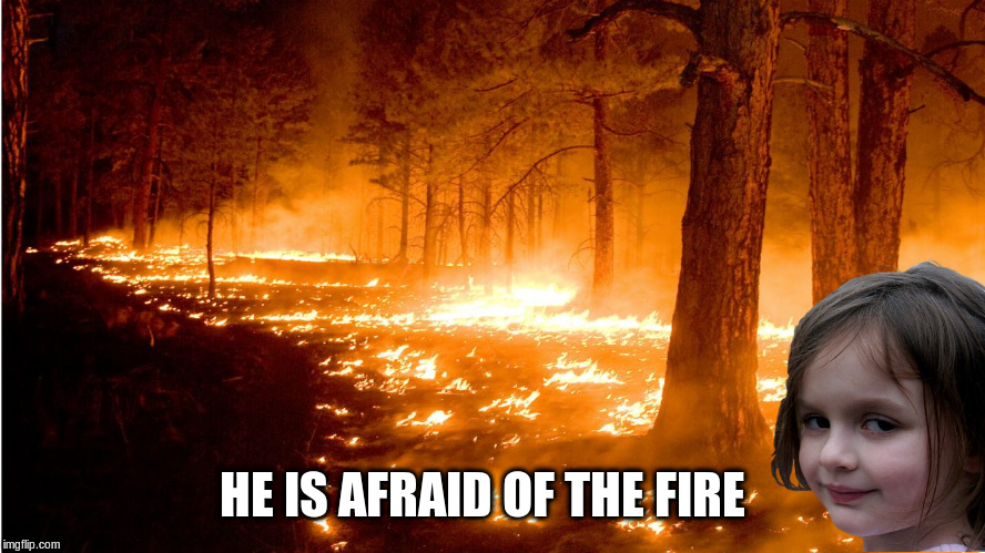 HE IS AFRAID OF THE FIRE | made w/ Imgflip meme maker