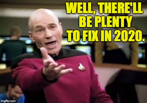 Picard Wtf Meme | WELL, THERE'LL BE PLENTY TO FIX IN 2020. | image tagged in memes,picard wtf | made w/ Imgflip meme maker