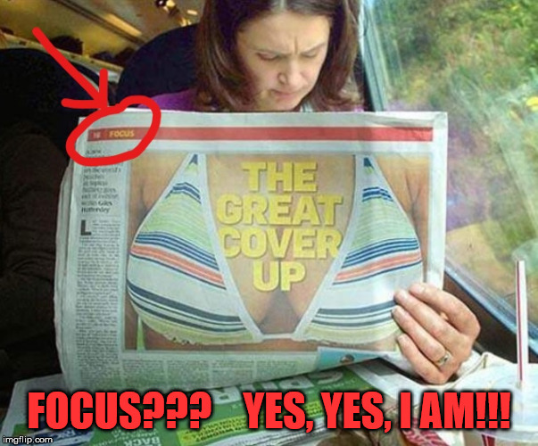 The Great Cover Up | FOCUS???    YES, YES, I AM!!! | image tagged in focus,memes,newspaper | made w/ Imgflip meme maker