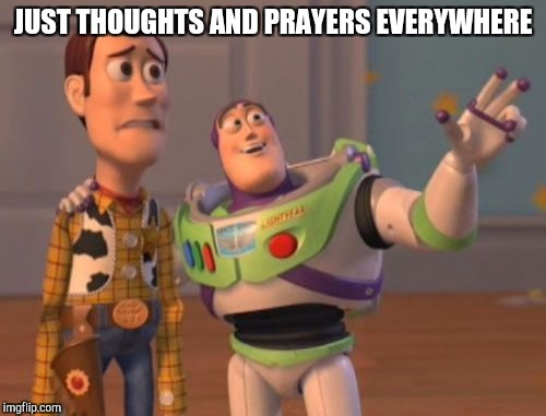 X, X Everywhere Meme | JUST THOUGHTS AND PRAYERS EVERYWHERE | image tagged in memes,x x everywhere | made w/ Imgflip meme maker