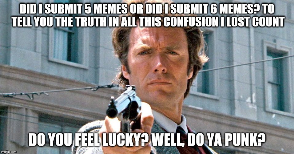 DID I SUBMIT 5 MEMES OR DID I SUBMIT 6 MEMES? TO TELL YOU THE TRUTH IN ALL THIS CONFUSION I LOST COUNT DO YOU FEEL LUCKY? WELL, DO YA PUNK? | made w/ Imgflip meme maker