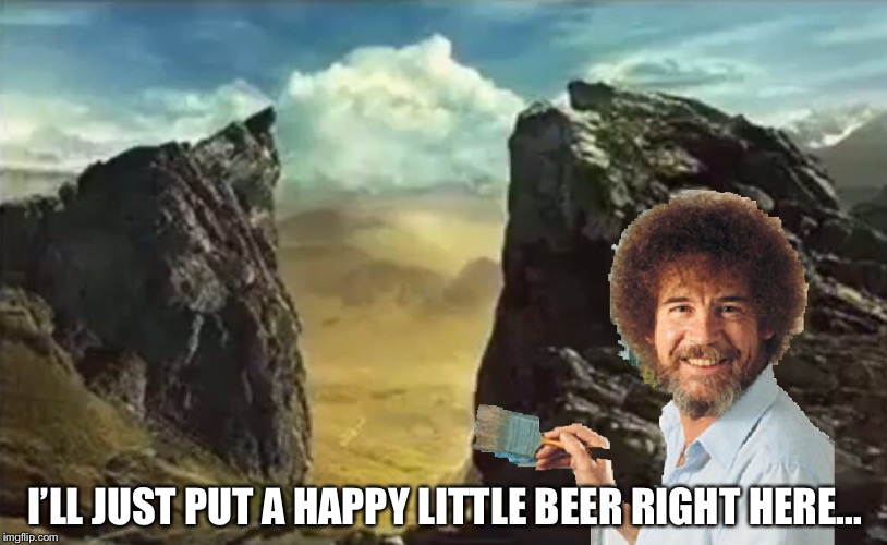I'LL JUST PUT A HAPPY LITTLE BEER RIGHT HERE... | image tagged in memes,art week,bob ross | made w/ Imgflip meme maker