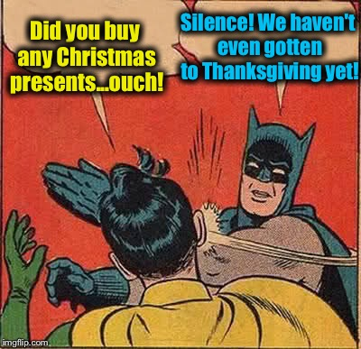 Still way too early to get ready for Christmas! | Did you buy any Christmas presents...ouch! Silence! We haven't even gotten to Thanksgiving yet! | image tagged in memes,batman slapping robin,evilmandoevil,funny,christmas | made w/ Imgflip meme maker