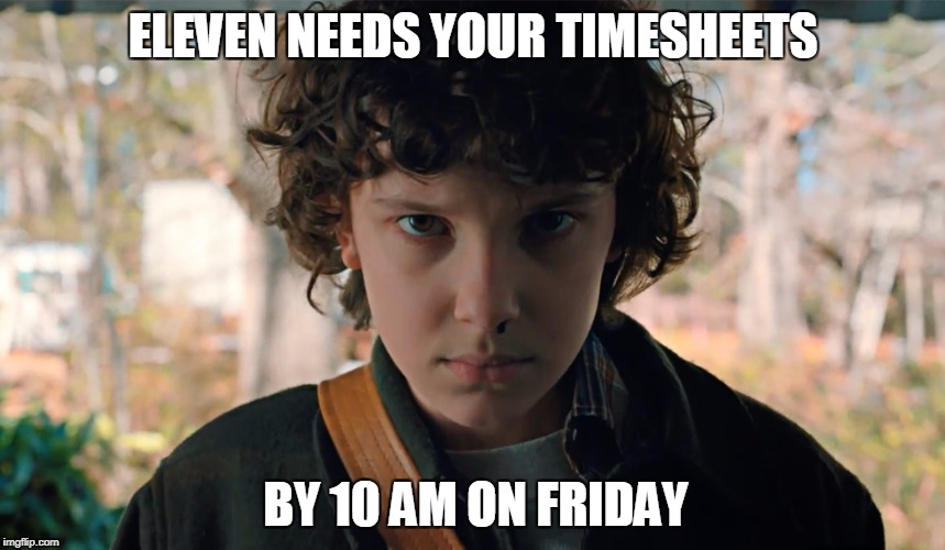 ELEVEN NEEDS YOUR TIMESHEETS BY 10 AM ON FRIDAY | image tagged in 11 stranger things | made w/ Imgflip meme maker