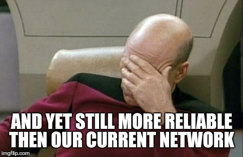 Captain Picard Facepalm Meme | AND YET STILL MORE RELIABLE THEN OUR CURRENT NETWORK | image tagged in memes,captain picard facepalm | made w/ Imgflip meme maker