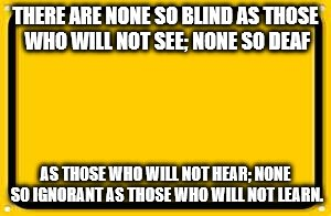Blank Yellow Sign Meme | THERE ARE NONE SO BLIND AS THOSE WHO WILL NOT SEE; NONE SO DEAF AS THOSE WHO WILL NOT HEAR; NONE SO IGNORANT AS THOSE WHO WILL NOT LEARN. | image tagged in memes,blank yellow sign | made w/ Imgflip meme maker