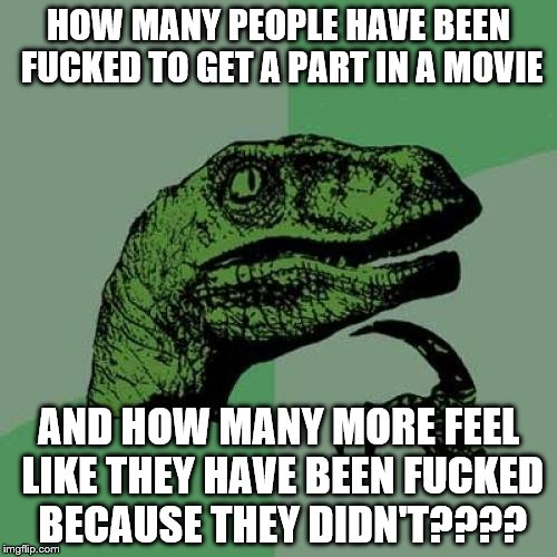 Ben Dover Philosoraptor | HOW MANY PEOPLE HAVE BEEN F**KED TO GET A PART IN A MOVIE AND HOW MANY MORE FEEL LIKE THEY HAVE BEEN F**KED BECAUSE THEY DIDN'T???? | image tagged in memes,philosoraptor,scumbag hollywood,hollywood | made w/ Imgflip meme maker