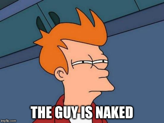 Futurama Fry Meme | THE GUY IS NAKED | image tagged in memes,futurama fry | made w/ Imgflip meme maker