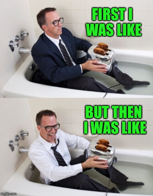 Bathtub guy 2 | FIRST I WAS LIKE BUT THEN I WAS LIKE | image tagged in bathtub guy 2 | made w/ Imgflip meme maker