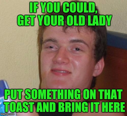 10 Guy Meme | IF YOU COULD, GET YOUR OLD LADY PUT SOMETHING ON THAT TOAST AND BRING IT HERE | image tagged in memes,10 guy | made w/ Imgflip meme maker