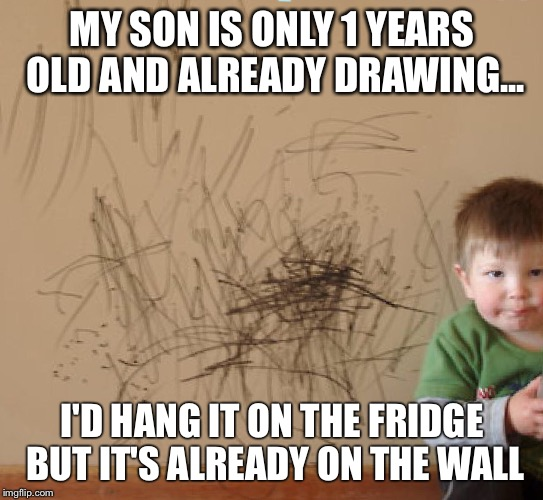 They're so adorable at this age | MY SON IS ONLY 1 YEARS OLD AND ALREADY DRAWING... I'D HANG IT ON THE FRIDGE BUT IT'S ALREADY ON THE WALL | image tagged in kids,parents,artistic | made w/ Imgflip meme maker