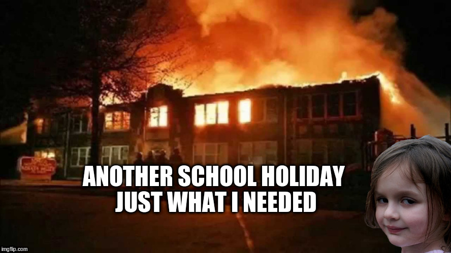 ANOTHER SCHOOL HOLIDAY JUST WHAT I NEEDED | made w/ Imgflip meme maker