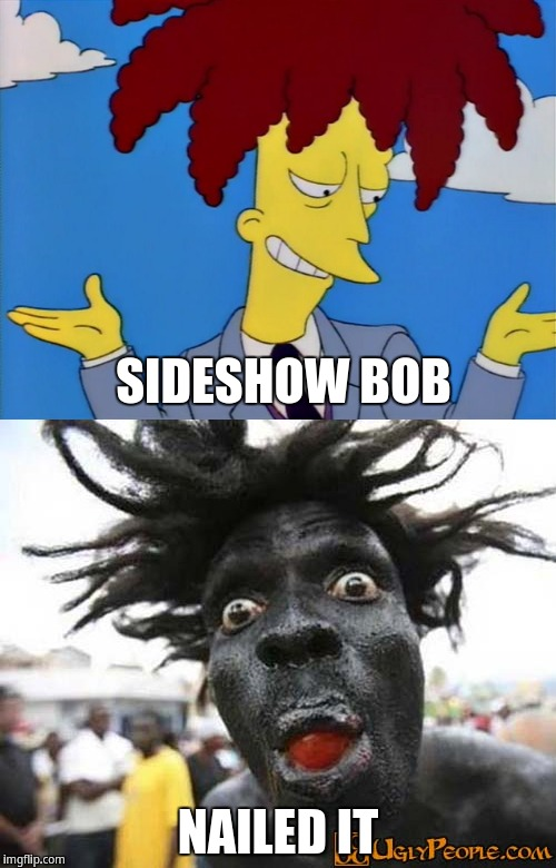 Sideshow bob nailed it | SIDESHOW BOB NAILED IT | image tagged in sideshow bob,the simpsons,scary black man | made w/ Imgflip meme maker