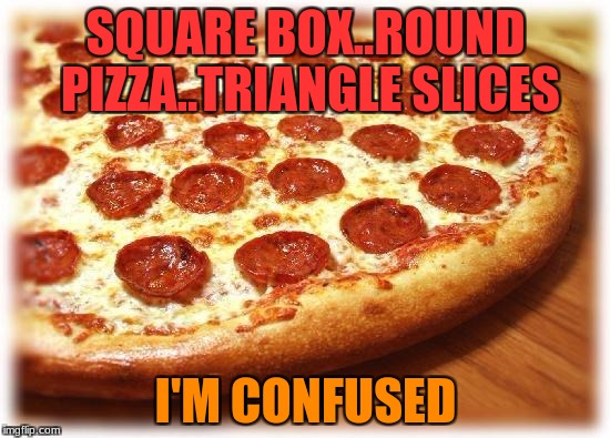 Many shapes of one food.. | SQUARE BOX..ROUND PIZZA..TRIANGLE SLICES I'M CONFUSED | image tagged in coming out pizza,shapes,pizza,triangle | made w/ Imgflip meme maker