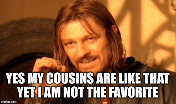 One Does Not Simply Meme | YES MY COUSINS ARE LIKE THAT YET I AM NOT THE FAVORITE | image tagged in memes,one does not simply | made w/ Imgflip meme maker