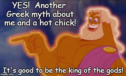 Zeus | YES!  Another Greek myth about me and a hot chick! It's good to be the king of the gods! | image tagged in zeus | made w/ Imgflip meme maker