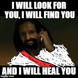 Liam Neeson Taken Meme | I WILL LOOK FOR YOU, I WILL FIND YOU AND I WILL HEAL YOU | image tagged in memes,liam neeson taken | made w/ Imgflip meme maker