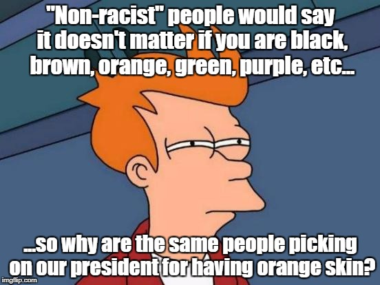 "A ginger's tan is orange, btw... | ""Non-racist"" people would say it doesn't matter if you are black, brown, orange, green, purple, etc... ...so why are the same people picking 