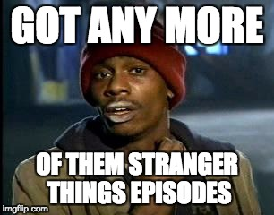Y'all Got Any More Of That Meme | GOT ANY MORE OF THEM STRANGER THINGS EPISODES | image tagged in memes,yall got any more of | made w/ Imgflip meme maker