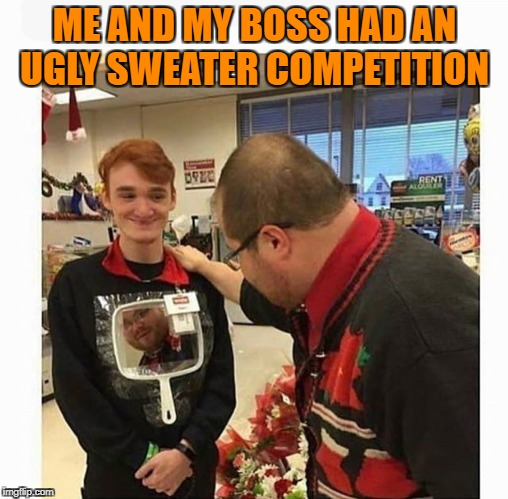 ME AND MY BOSS HAD AN UGLY SWEATER COMPETITION | image tagged in ugly | made w/ Imgflip meme maker