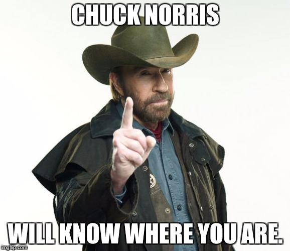 Chuck Norris Finger Meme | CHUCK NORRIS WILL KNOW WHERE YOU ARE. | image tagged in memes,chuck norris finger,chuck norris | made w/ Imgflip meme maker