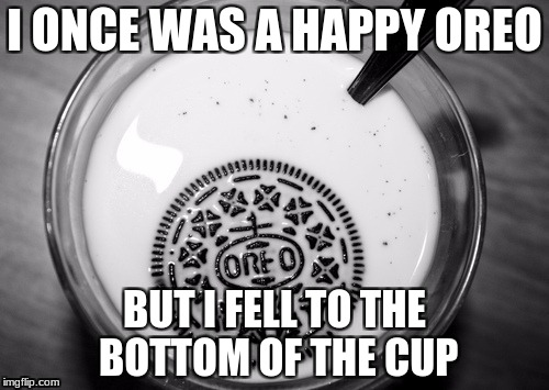 R.I.P. Oreo | I ONCE WAS A HAPPY OREO BUT I FELL TO THE BOTTOM OF THE CUP | image tagged in sinking oreo,isayisay,memes,funny,jessica_,raydog | made w/ Imgflip meme maker