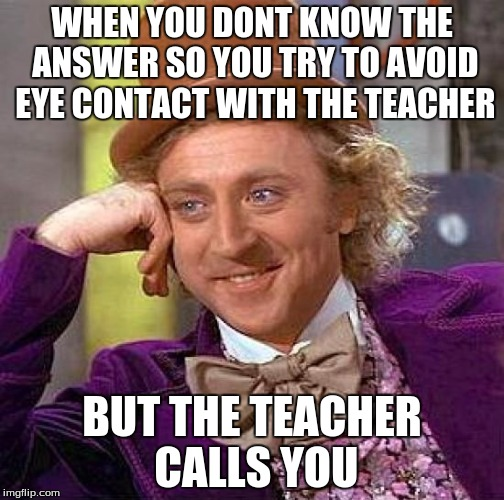 Creepy Condescending Wonka Meme | WHEN YOU DONT KNOW THE ANSWER SO YOU TRY TO AVOID EYE CONTACT WITH THE TEACHER BUT THE TEACHER CALLS YOU | image tagged in memes,creepy condescending wonka | made w/ Imgflip meme maker
