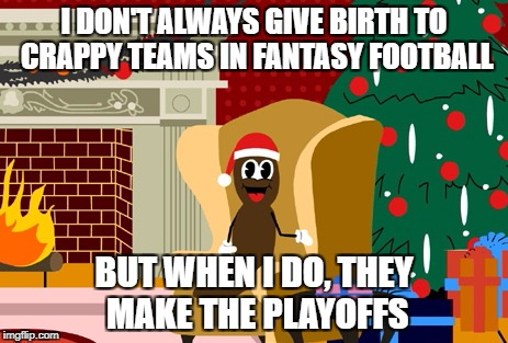 Hanky the Christmas poo does fantasy football | I DON'T ALWAYS GIVE BIRTH TO CRAPPY TEAMS IN FANTASY FOOTBALL BUT WHEN I DO, THEY MAKE THE PLAYOFFS | image tagged in hanky the christmas poo,nfl memes,funny memes,fantasy football | made w/ Imgflip meme maker